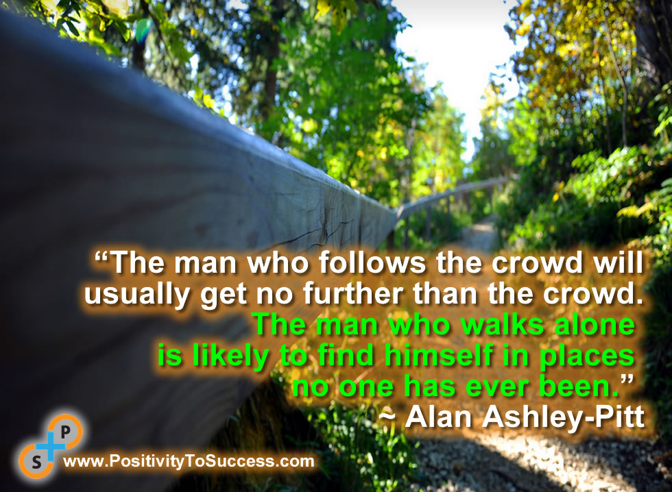 """The man who follows the crowd will usually get no further than the crowd. The man who walks alone is likely to find himself in places no one has ever been."" ~ Alan Ashley-Pitt"