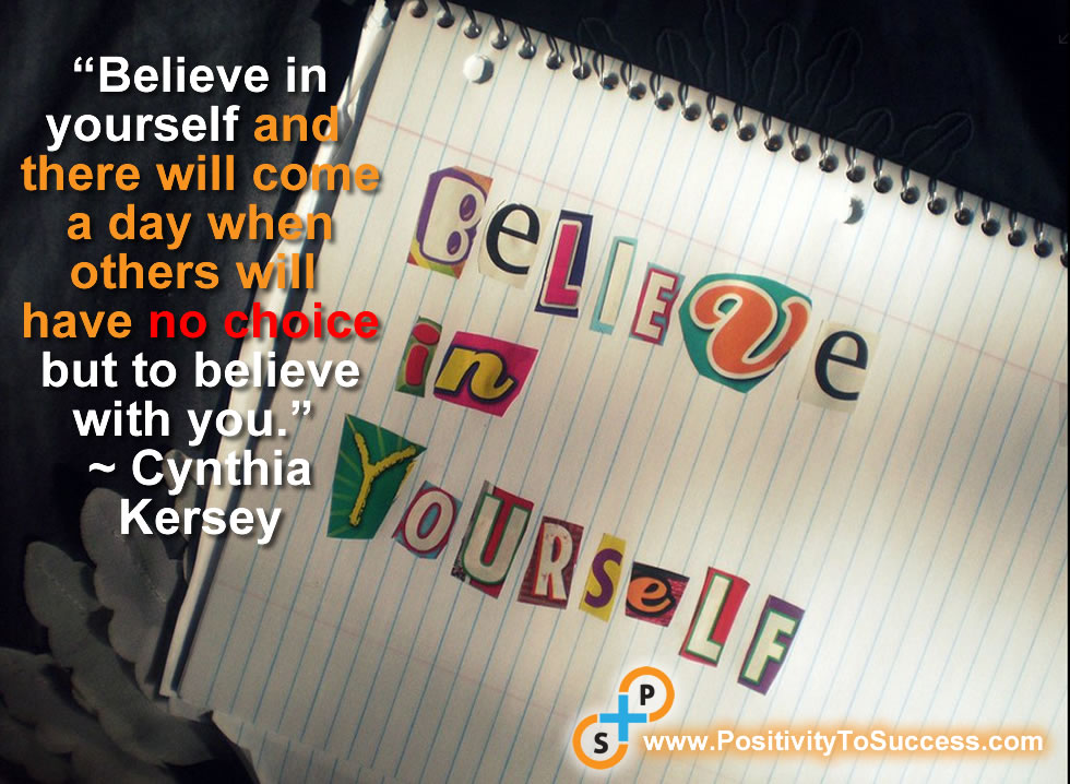 """Believe in yourself and there will come a day when others will have no choice but to believe with you."" ~ Cynthia Kersey"