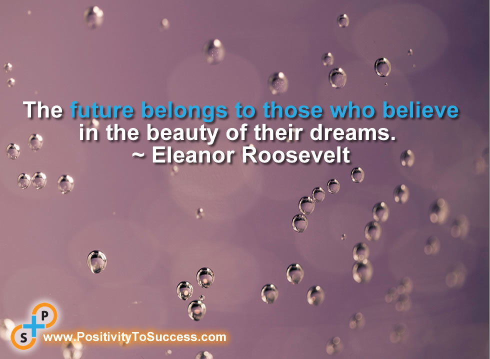 """The future belongs to those who believe in the beauty of their dreams."" ~ Eleanor Roosevelt"