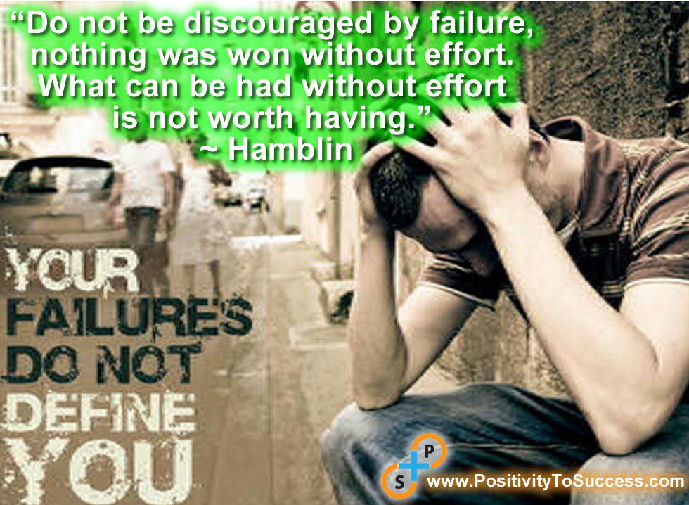 """Do not be discouraged by failure, nothing was won without effort. What can be had without effort is not worth having."" ~ Hamblin"