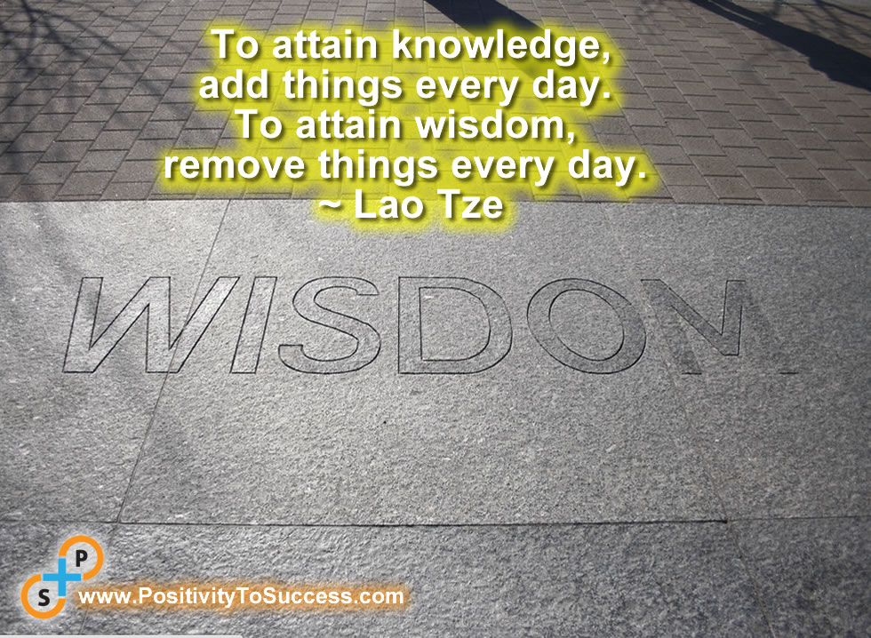 """""""To attain knowledge, add things every day. To attain wisdom, remove things every day."""" ~ Lao Tze"""