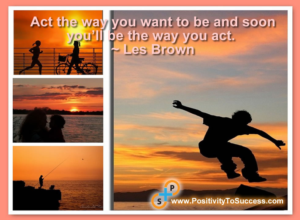 """Act the way you want to be and soon you'll be the way you act."" ~ Les Brown"