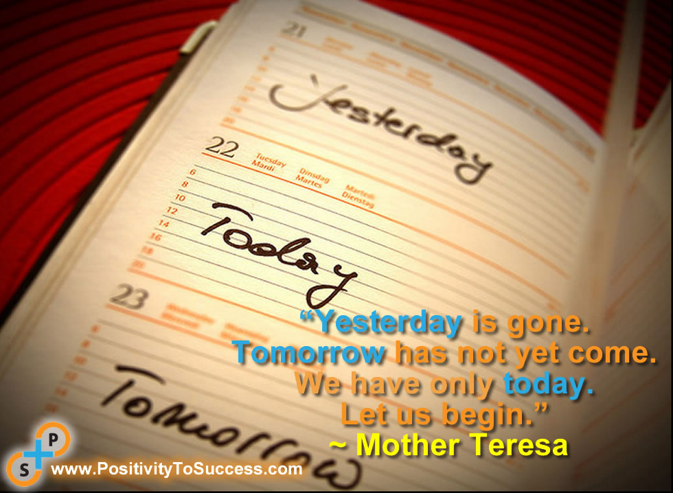 """Yesterday is gone. Tomorrow has not yet come. We have only today. Let us begin."" ~ Mother Teresa"