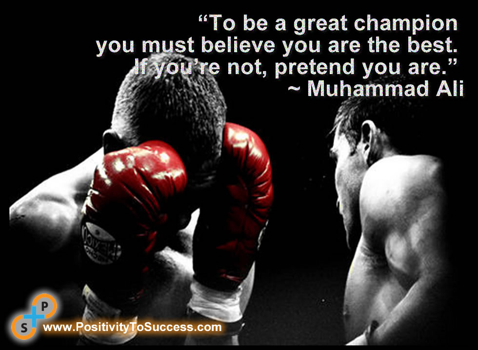 """To be a great champion you must believe you are the best. If you're not, pretend you are."" ~ Muhammad Ali"