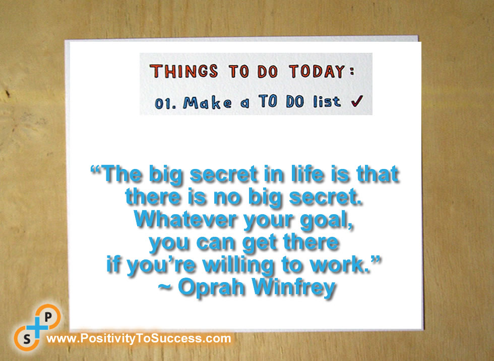 """The big secret in life is that there is no big secret. Whatever your goal, you can get there if you're willing to work."" ~ Oprah Winfrey"