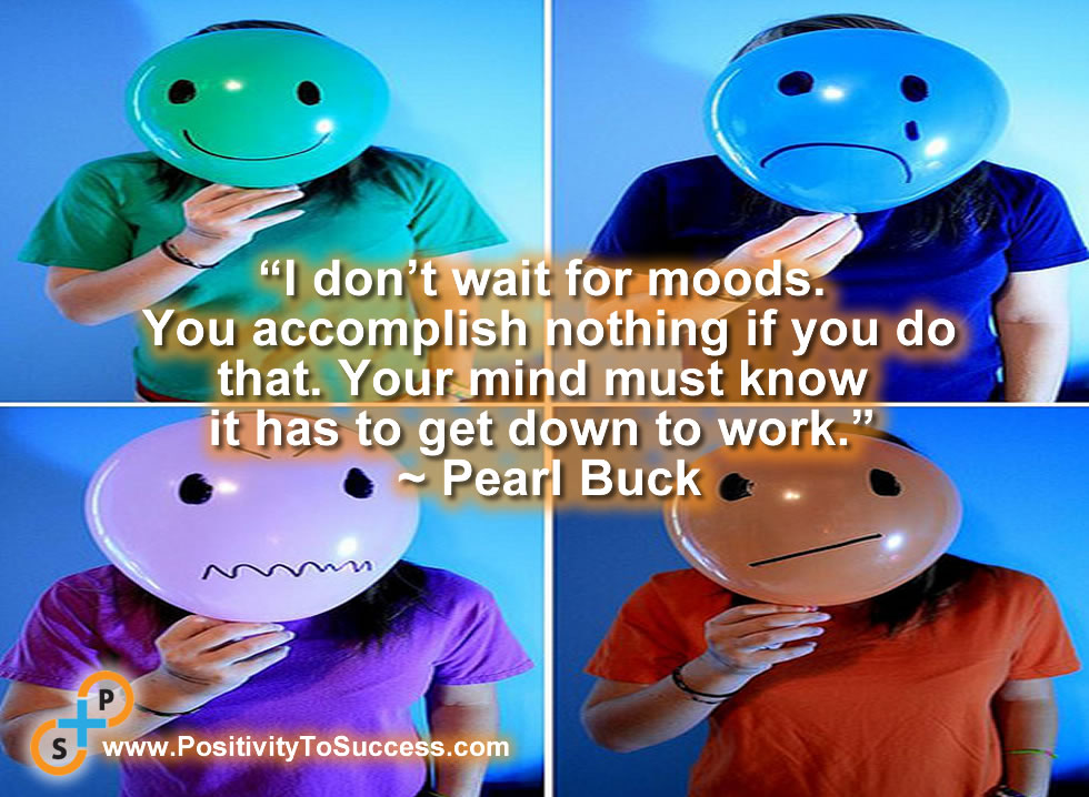"""""""I don't wait for moods. You accomplish nothing if you do that. Your mind must know it has to get down to work."""" ~ Pearl Buck"""
