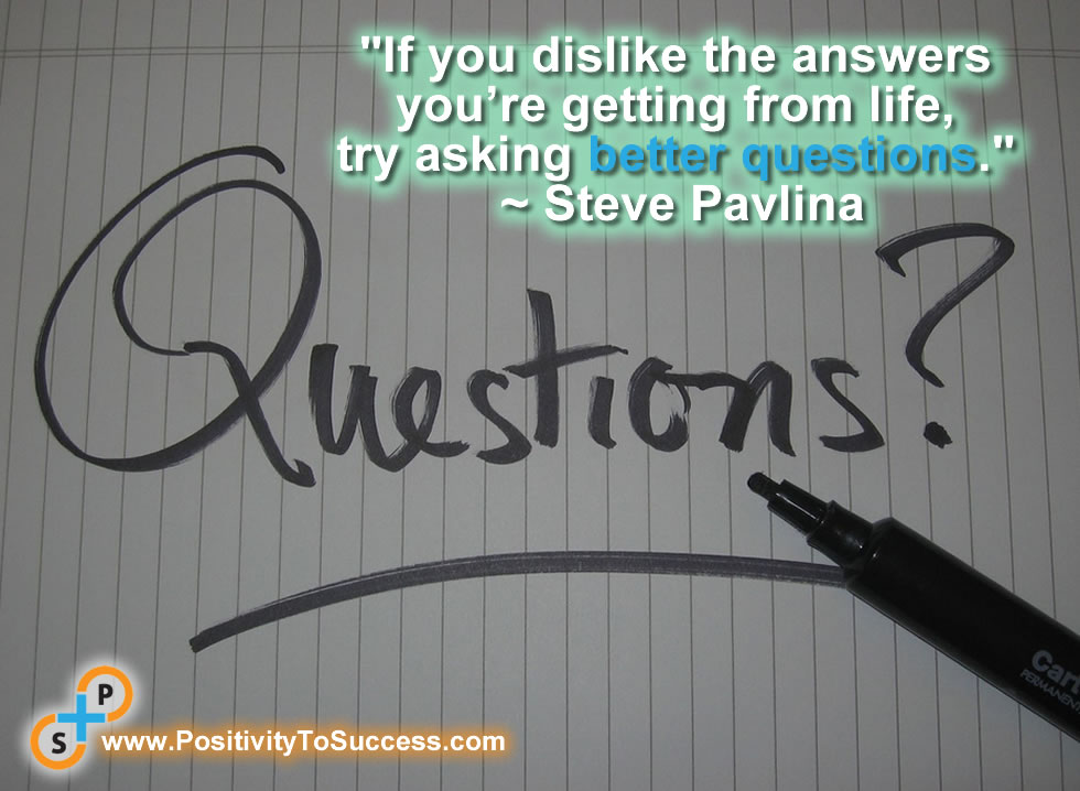 """If you dislike the answers you're getting from life, try asking better questions."" ~ Steve Pavlina"