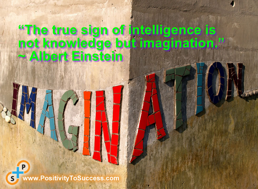 """The true sign of intelligence is not knowledge but imagination."" ~ Albert Einstein"