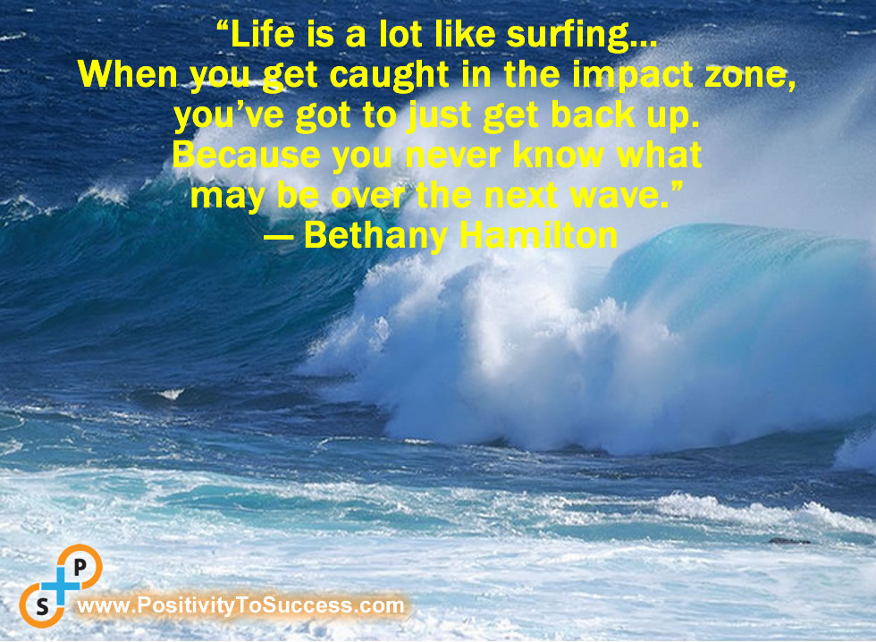 """""""Life is a lot like surfing… When you get caught in the impact zone,  you've got to just get back up.  Because you never know what  may be over the next wave."""" ~ Bethany Hamilton"""