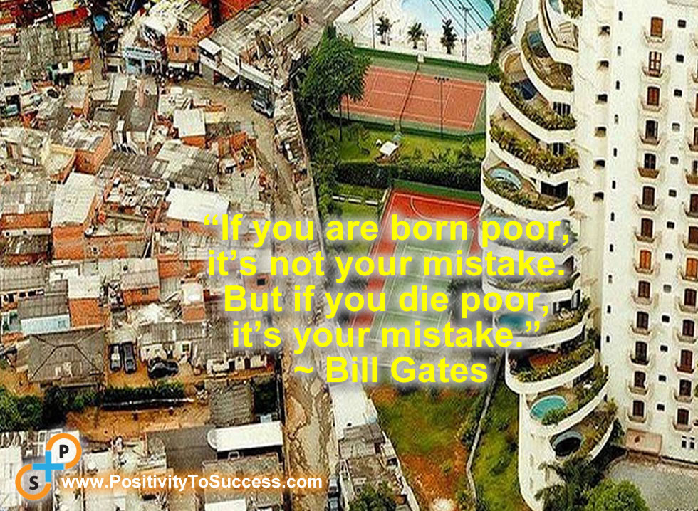 """""""If you are born poor, it's not your mistake. But if you die poor, it's your mistake."""" ~ Bill Gates"""