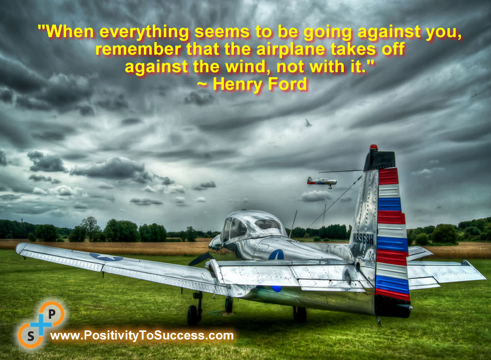 """""""When everything seems to be going against you, remember that the airplane takes off against the wind, not with it.""""~ Henry Ford"""