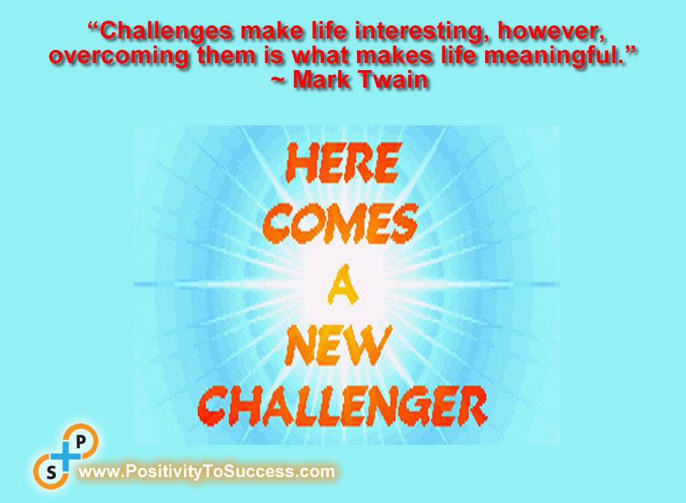 """Challenges make life interesting, however, overcoming them is what makes life meaningful.""  ~ Mark Twain"