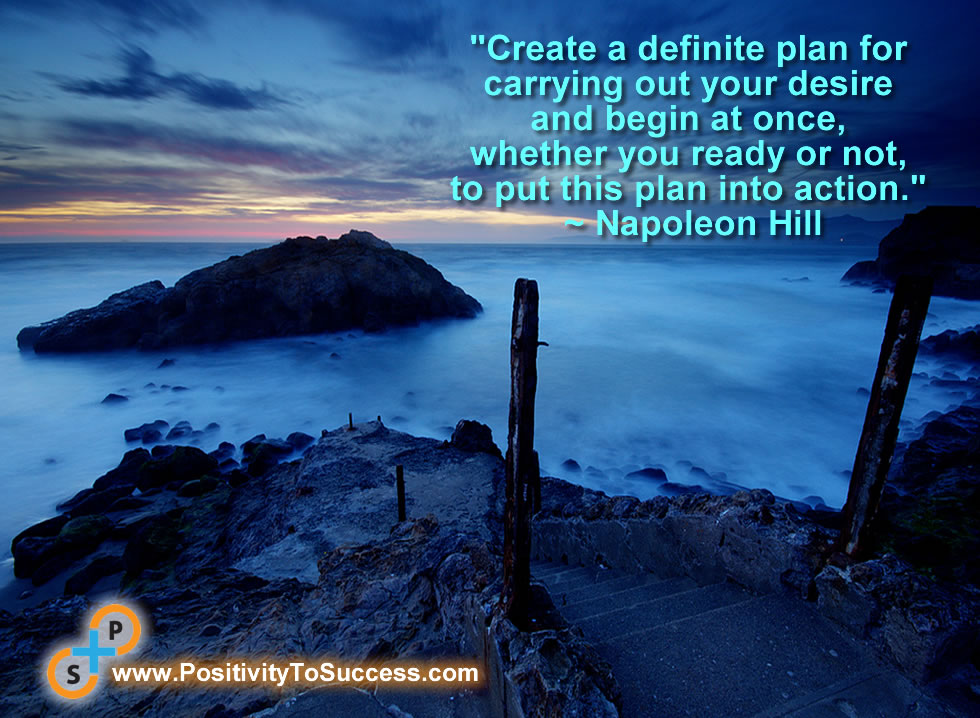 """""""Create a definite plan for carrying out your desire and begin at once, whether you ready or not, to put this plan into action."""" ~ Napoleon Hill"""
