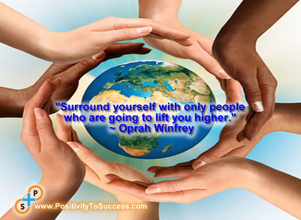 """Surround yourself with only people who are going to lift you higher."" ~ Oprah Winfrey"