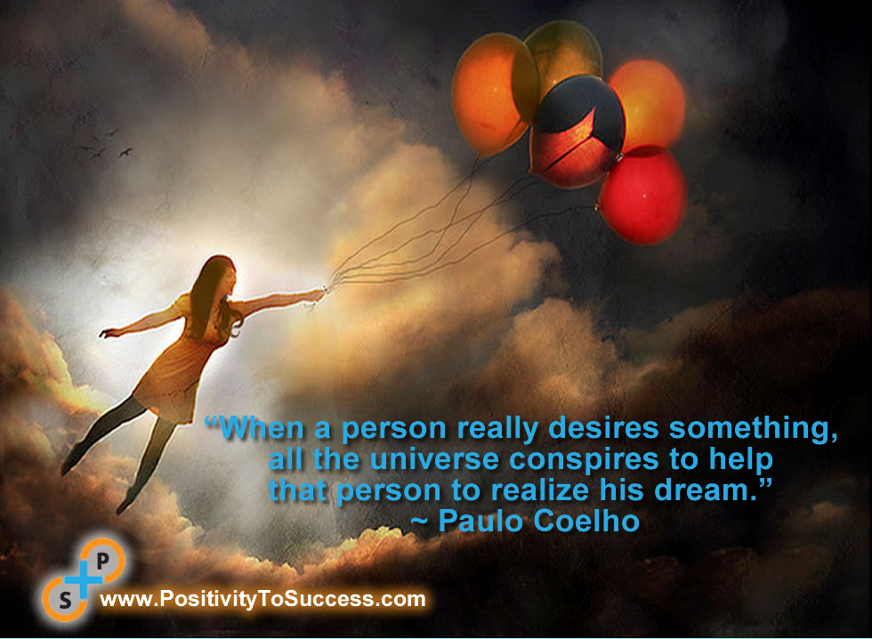 """""""When a person really desires something, all the universe conspires to help that person to realize his dream."""" ~ Paulo Coelho"""