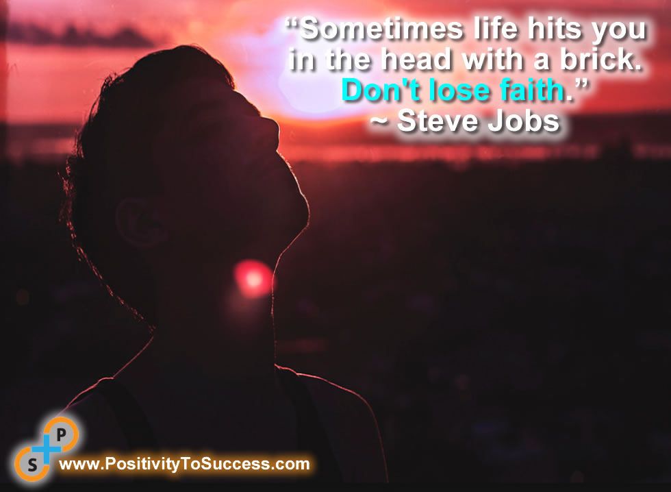 """""""Sometimes life hits you in the head with a brick. Don't lose faith."""" ~ Steve Jobs"""