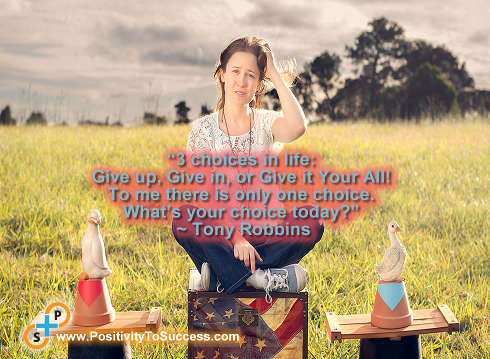 """""""3 choices in life: Give up, Give in, or Give it Your All! To me there is only one choice. What's your choice today?"""" ~ Tony Robbins"""