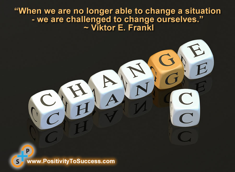 """When we are no longer able to change a situation - we are challenged to change ourselves."" ~ Viktor E. Frankl"