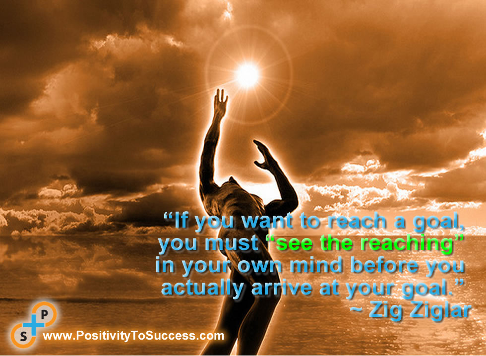 """""""If you want to reach a goal, you must """"see the reaching"""" in your own mind before you actually arrive at your goal."""" ~ Zig Ziglar"""