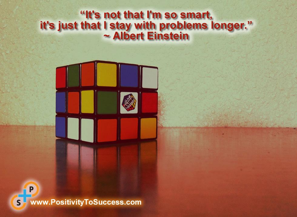 """""""It's not that I'm so smart, it's just that I stay with problems longer."""" ~ Albert Einstein"""