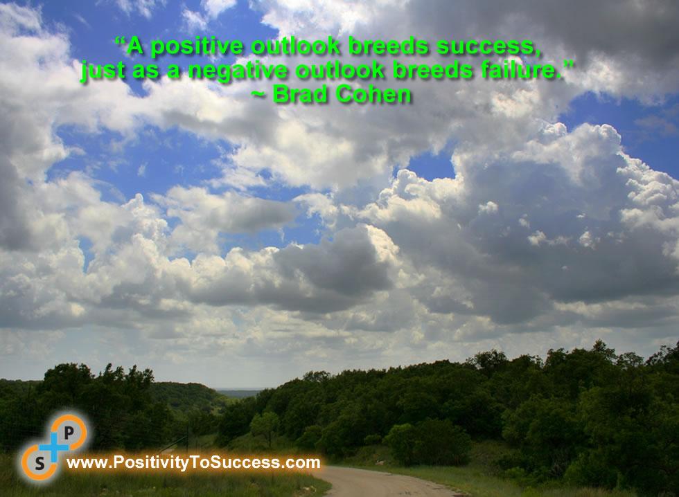 """A positive outlook breeds success, just as a negative outlook breeds failure."" ~ Brad Cohen"