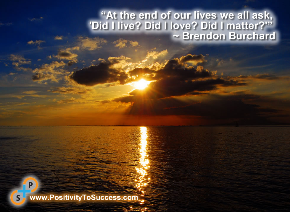 """At the end of our lives we all ask, 'Did I live? Did I love? Did I matter?'"" ~ Brendon Burchard"