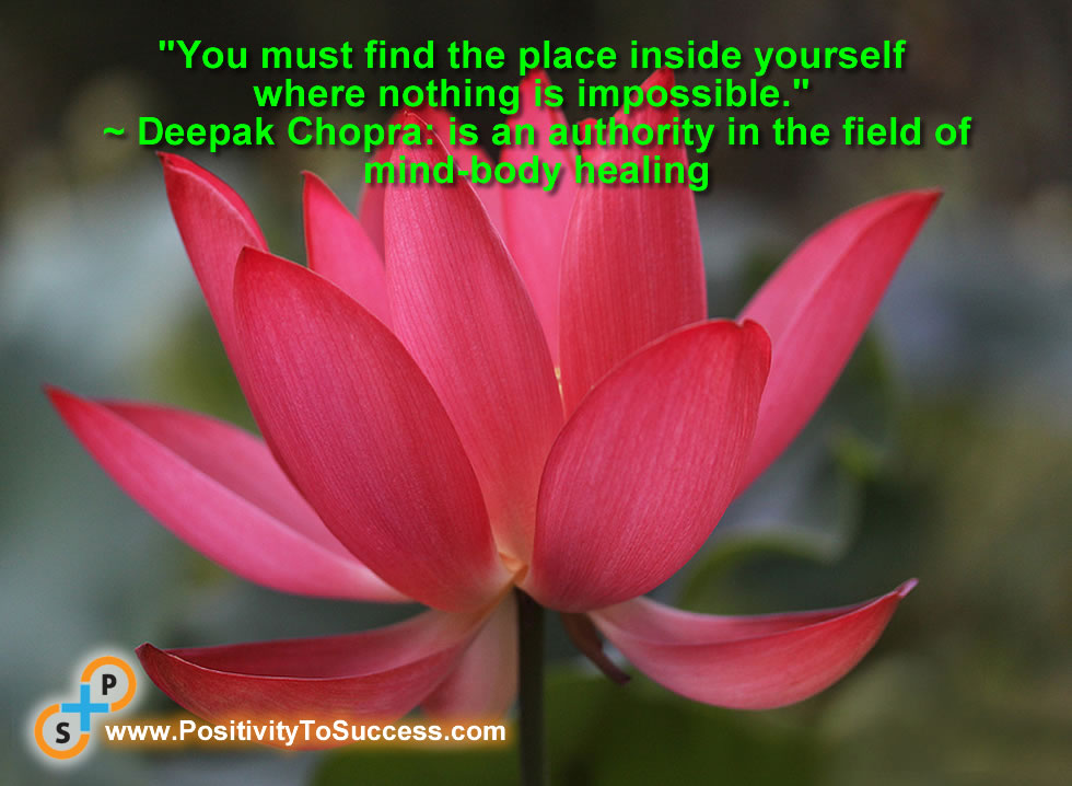 """You must find the place inside yourself where nothing is impossible."" ~ Deepak Chopra: is an authority in the field of mind-body healing"