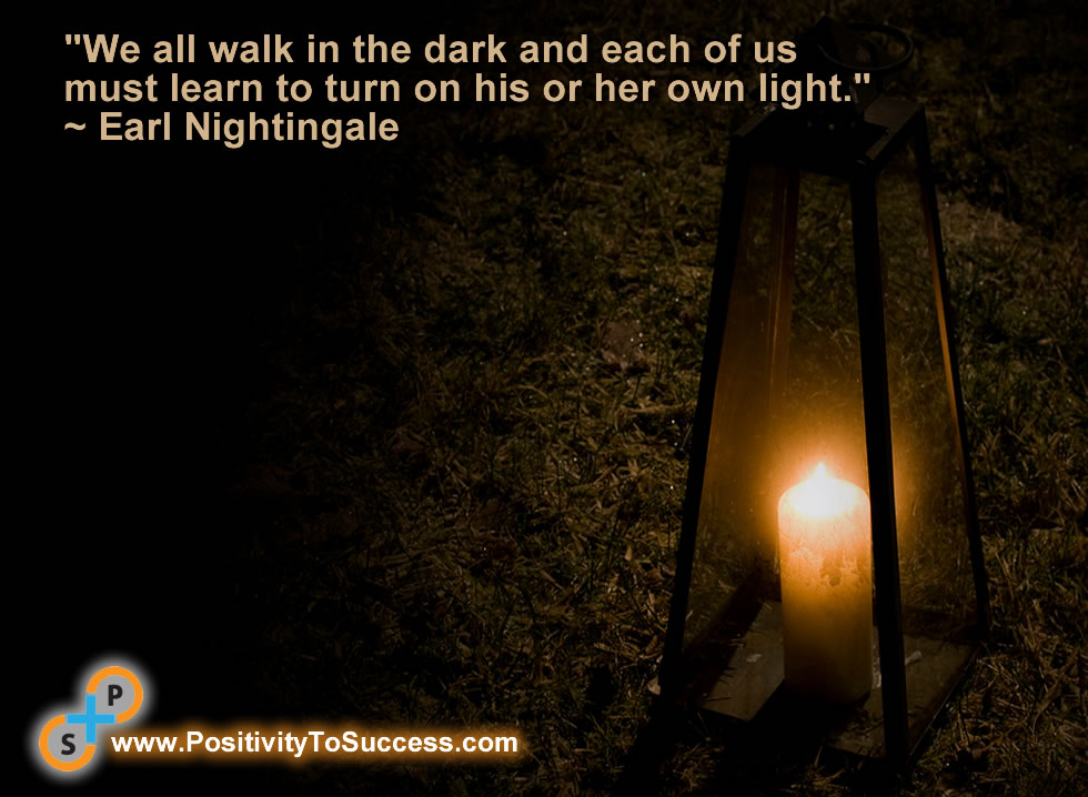 """""""We all walk in the dark and each of us must learn to turn on his or her own light."""" ~ Earl Nightingale"""
