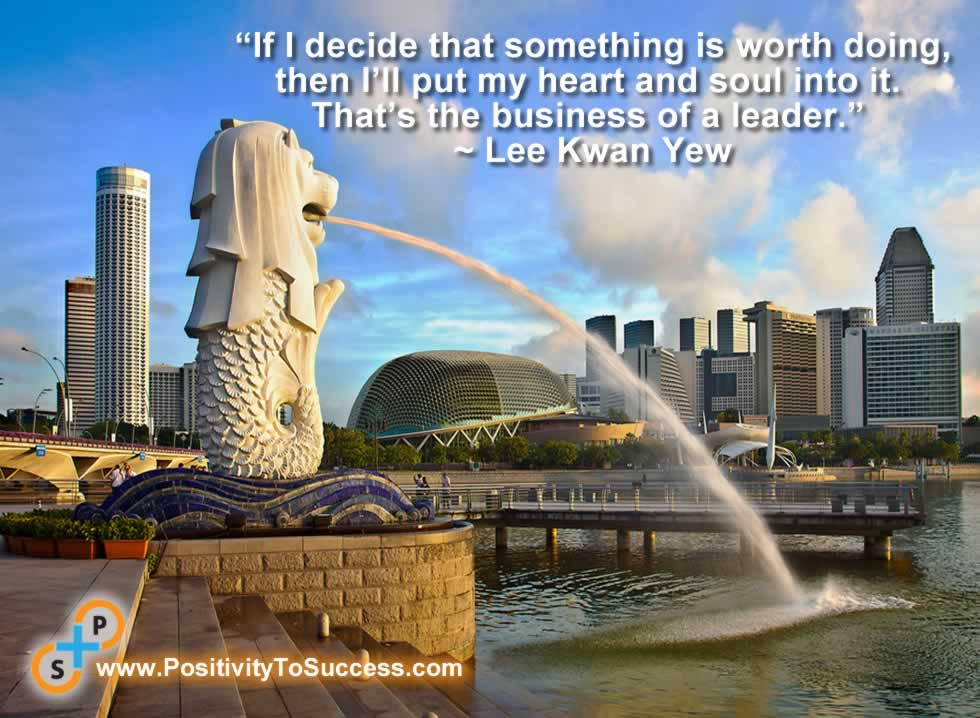 """""""If I decide that something is worth doing, then I'll put my heart and soul into it. That's the business of a leader."""" ~ Lee Kwan Yew"""