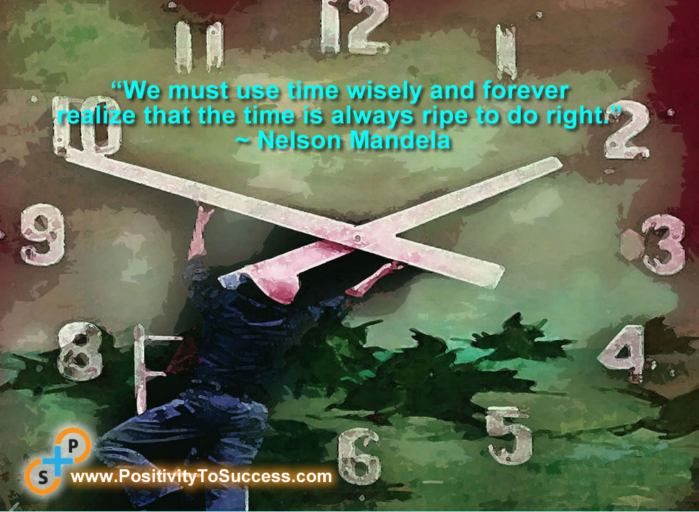 """We must use time wisely and forever realize that the time is always ripe to do right."" ~ Nelson Mandela"