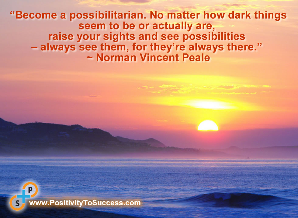 """""""Become a possibilitarian. No matter how dark things seem to be or actually are, raise your sights and see possibilities – always see them, for they're always there."""" ~ Norman Vincent Peale"""