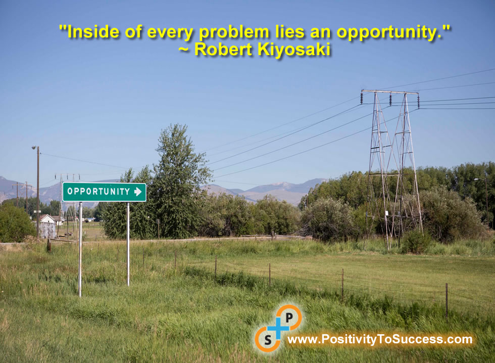 """Inside of every problem lies an opportunity."" ~ Robert Kiyosaki"