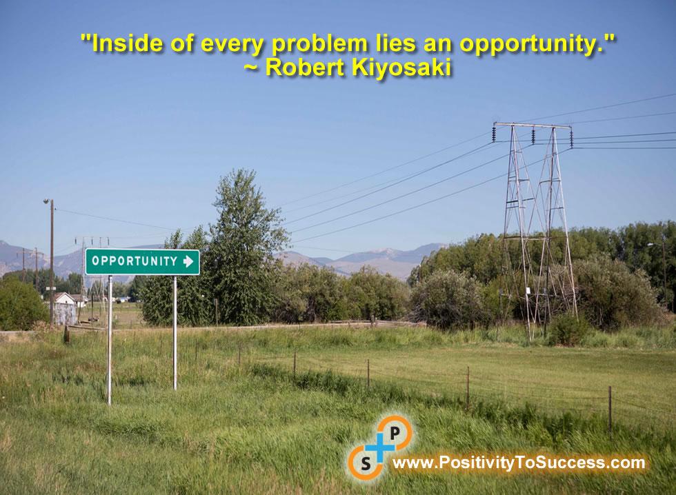 """Inside of every problem lies an opportunity."" ~ Robert Kiyosaki"