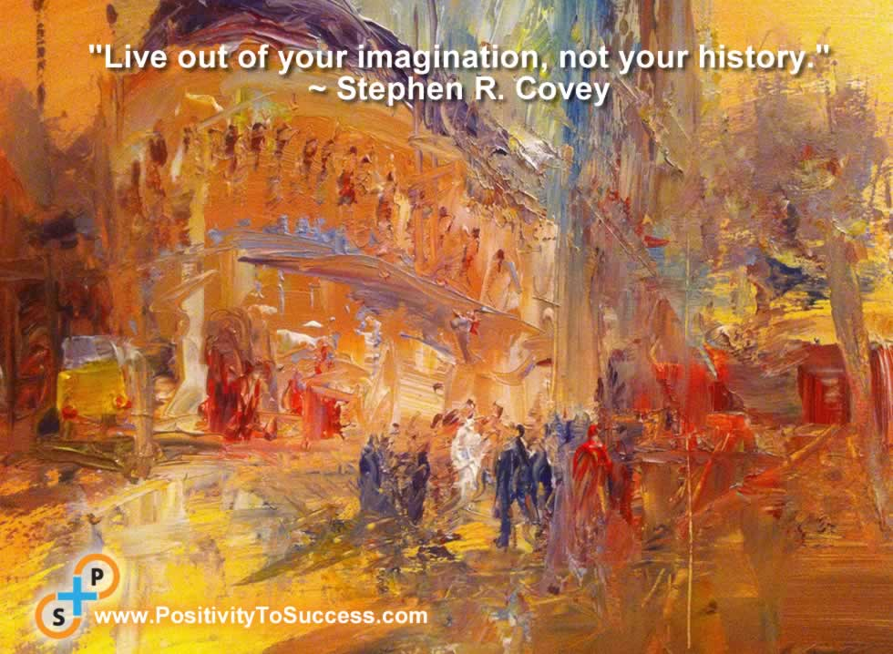 """Live out of your imagination, not your history."" ~ Stephen R. Covey"