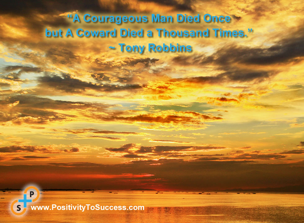 """A Courageous Man Died Once but A Coward Died a Thousand Times."" ~ Tony Robbins"