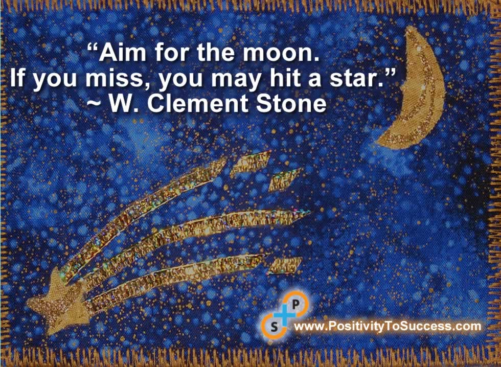 """""""Aim for the moon. If you miss, you may hit a star."""" ~ W. Clement Stone"""