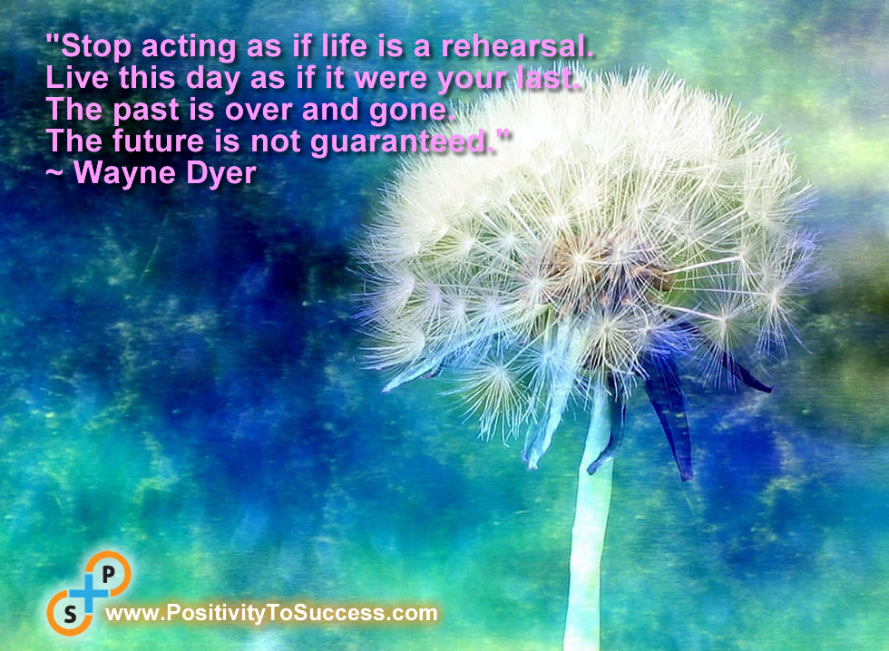 """""""Stop acting as if life is a rehearsal. Live this day as if it were your last. The past is over and gone. The future is not guaranteed."""" ~ Wayne Dyer"""