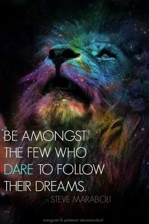 be amongst the few who dare to follow their dreams - steve maraboli