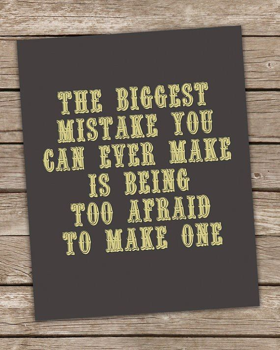 The biggest mistake you can ever make is being to afraid to make one.