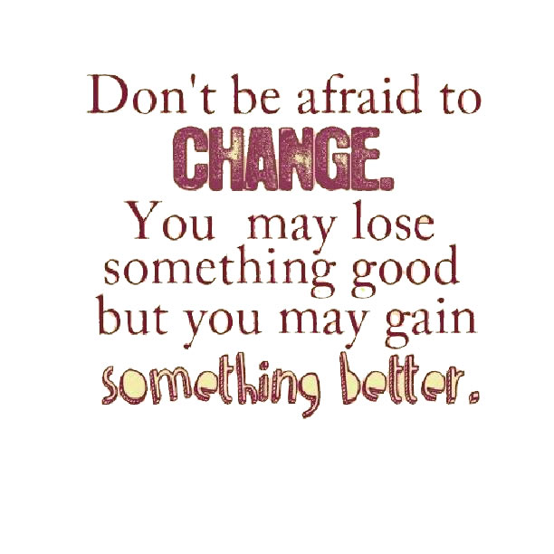 dont be afraid to change into something better