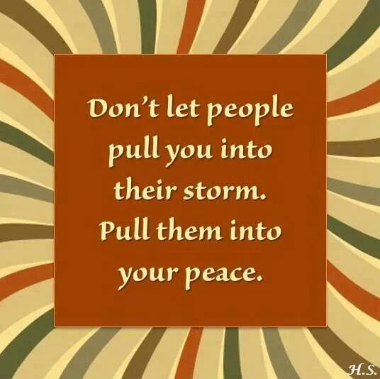 don't let people pull you intor their storm. Pull them into your peace.