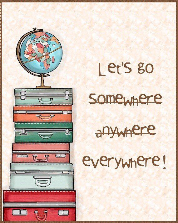 lets go somewhere anywhere everywhere!