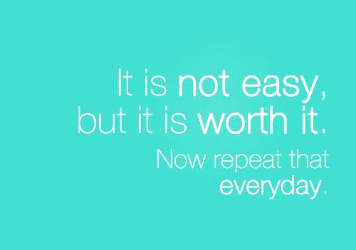 It is not easy but worth it. Now repeat it everyday.