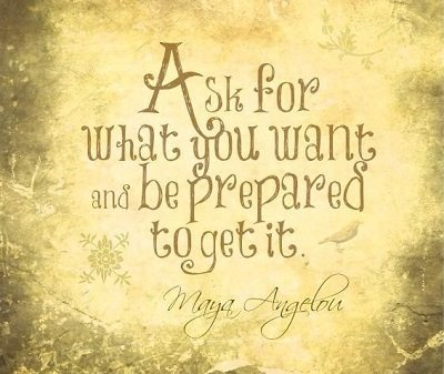 """Ask for what you want and be prepared to get it."" ~ Maya Angelou"