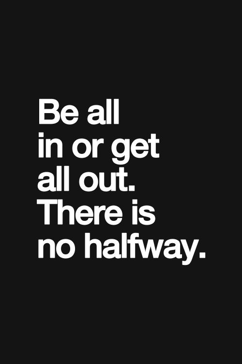Be All In Or All Out. There Is No Halfway