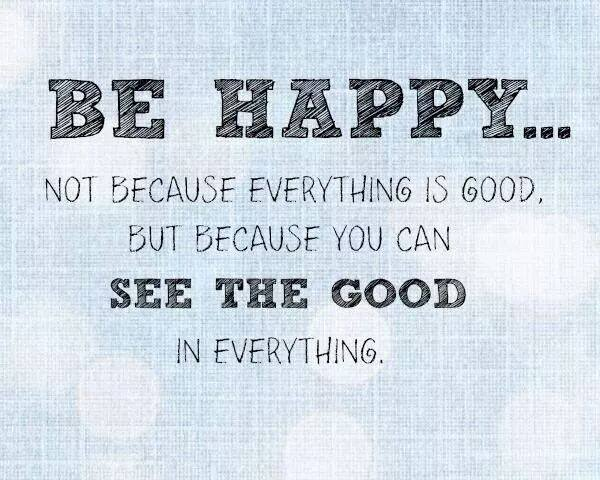 be happy not because everything is good but because you can see the good in everything