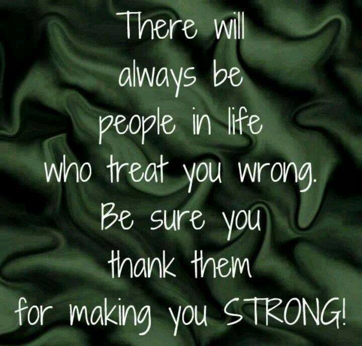 There Will Always Be People In Life Who Treat You Wrong. Be Sure You Thank Them For Making You Strong!