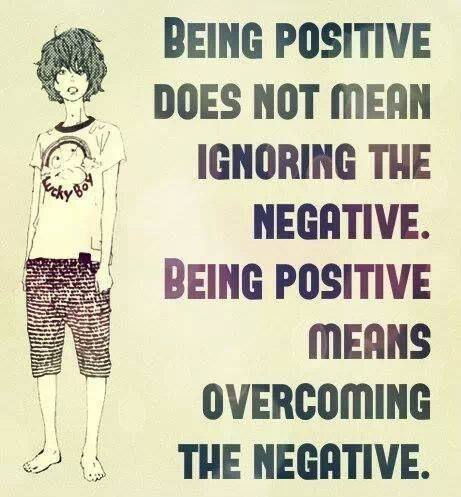 being positive does not mean ignoring the negative. Being positive means overcoming the negative.