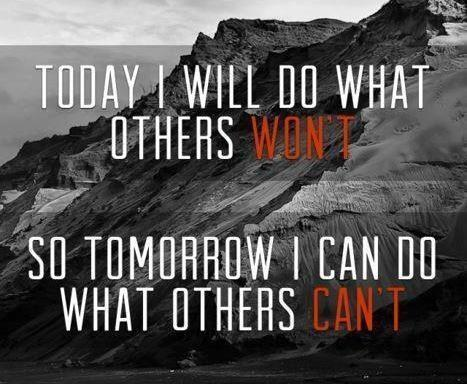 Today I will do what others won't, so tomorrow I can do what others can't