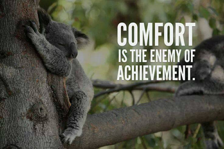 comfort is the enemy of achievement